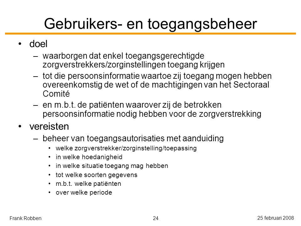 24 25 februari 2008 Frank Robben Gebruikers- en toegangsbeheer doel –waarborgen dat enkel toegangsgerechtigde zorgverstrekkers/zorginstellingen toegang krijgen –tot die persoonsinformatie waartoe zij toegang mogen hebben overeenkomstig de wet of de machtigingen van het Sectoraal Comité –en m.b.t.