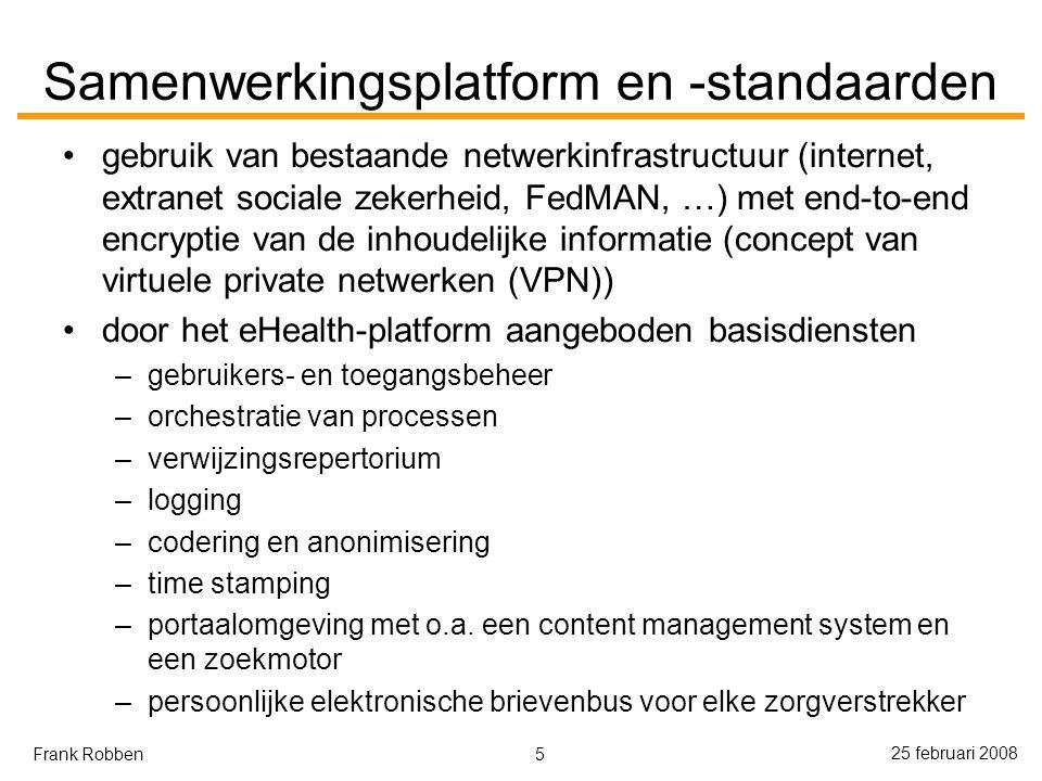 5 25 februari 2008 Frank Robben Samenwerkingsplatform en -standaarden gebruik van bestaande netwerkinfrastructuur (internet, extranet sociale zekerheid, FedMAN, …) met end-to-end encryptie van de inhoudelijke informatie (concept van virtuele private netwerken (VPN)) door het eHealth-platform aangeboden basisdiensten –gebruikers- en toegangsbeheer –orchestratie van processen –verwijzingsrepertorium –logging –codering en anonimisering –time stamping –portaalomgeving met o.a.