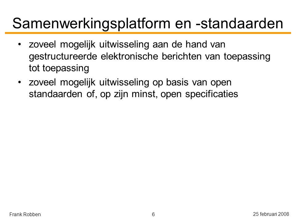 6 25 februari 2008 Frank Robben Samenwerkingsplatform en -standaarden zoveel mogelijk uitwisseling aan de hand van gestructureerde elektronische berichten van toepassing tot toepassing zoveel mogelijk uitwisseling op basis van open standaarden of, op zijn minst, open specificaties