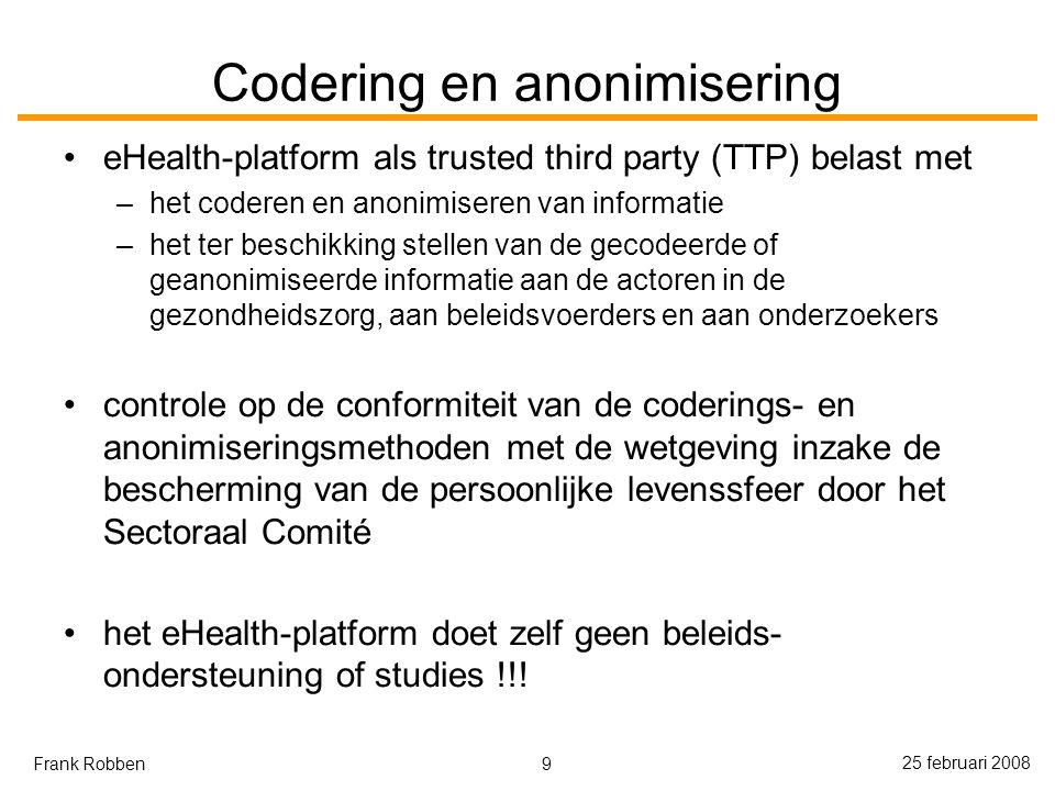 9 25 februari 2008 Frank Robben Codering en anonimisering eHealth-platform als trusted third party (TTP) belast met –het coderen en anonimiseren van informatie –het ter beschikking stellen van de gecodeerde of geanonimiseerde informatie aan de actoren in de gezondheidszorg, aan beleidsvoerders en aan onderzoekers controle op de conformiteit van de coderings- en anonimiseringsmethoden met de wetgeving inzake de bescherming van de persoonlijke levenssfeer door het Sectoraal Comité het eHealth-platform doet zelf geen beleids- ondersteuning of studies !!!