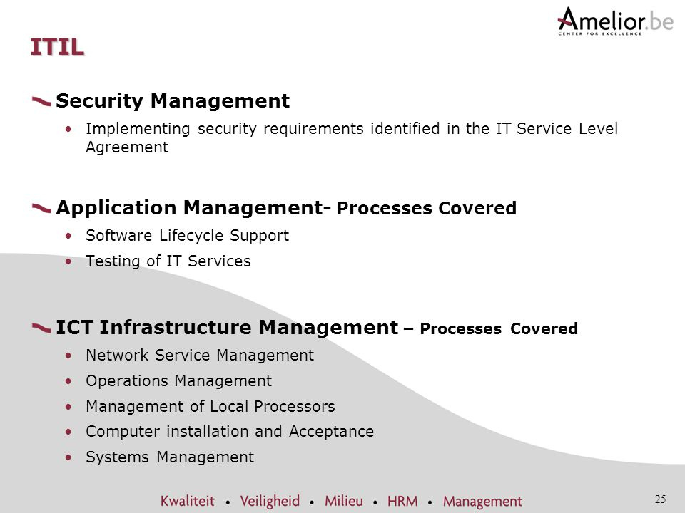25 ITIL Security Management Implementing security requirements identified in the IT Service Level Agreement Application Management- Processes Covered Software Lifecycle Support Testing of IT Services ICT Infrastructure Management – Processes Covered Network Service Management Operations Management Management of Local Processors Computer installation and Acceptance Systems Management