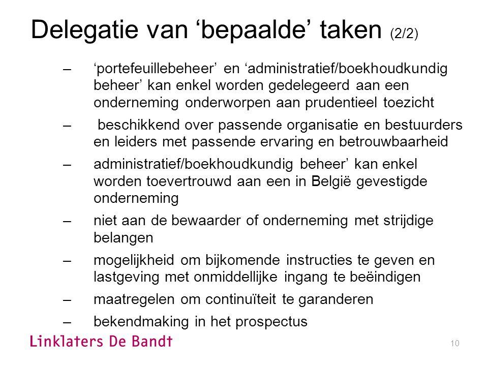 10 Delegatie van 'bepaalde' taken (2/2) –'portefeuillebeheer' en 'administratief/boekhoudkundig beheer' kan enkel worden gedelegeerd aan een onderneming onderworpen aan prudentieel toezicht – beschikkend over passende organisatie en bestuurders en leiders met passende ervaring en betrouwbaarheid –administratief/boekhoudkundig beheer' kan enkel worden toevertrouwd aan een in België gevestigde onderneming –niet aan de bewaarder of onderneming met strijdige belangen –mogelijkheid om bijkomende instructies te geven en lastgeving met onmiddellijke ingang te beëindigen –maatregelen om continuïteit te garanderen –bekendmaking in het prospectus
