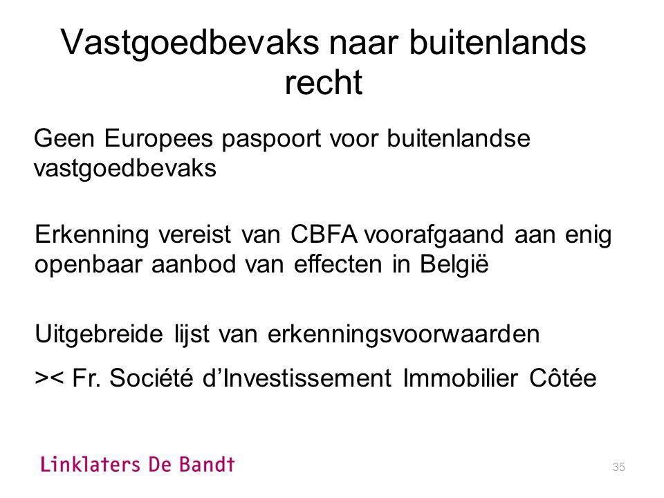 35 Vastgoedbevaks naar buitenlands recht Geen Europees paspoort voor buitenlandse vastgoedbevaks Erkenning vereist van CBFA voorafgaand aan enig openbaar aanbod van effecten in België Uitgebreide lijst van erkenningsvoorwaarden >< Fr.