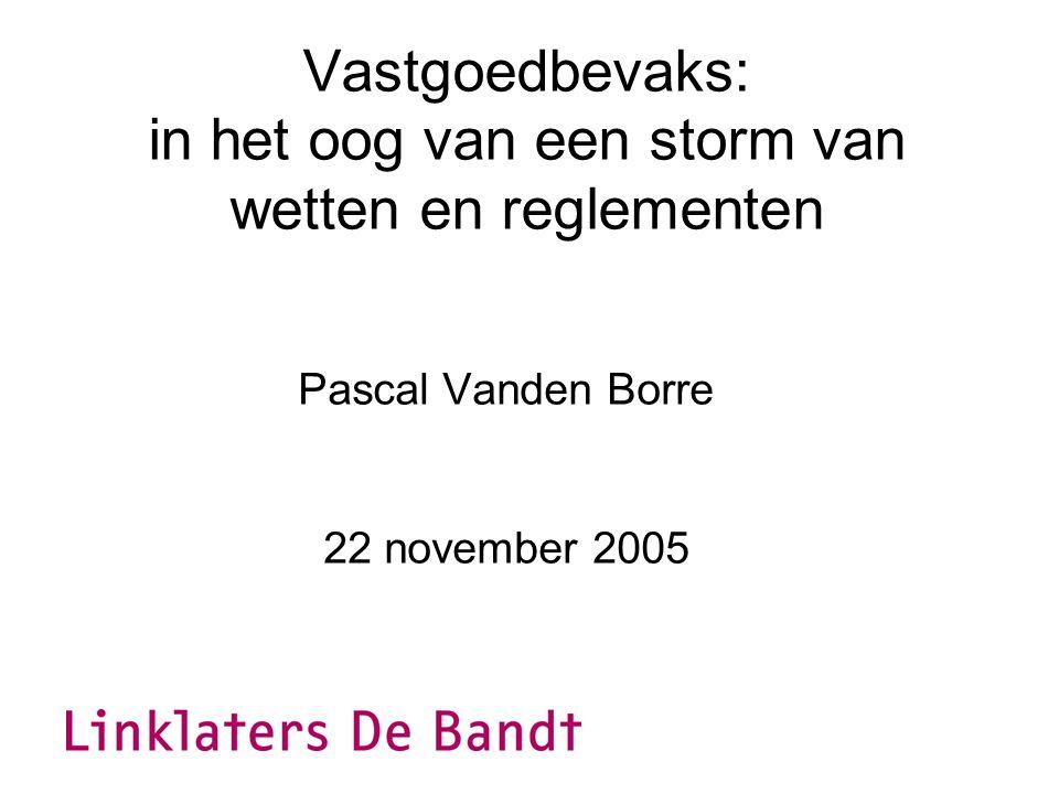 Vastgoedbevaks: in het oog van een storm van wetten en reglementen Pascal Vanden Borre 22 november 2005