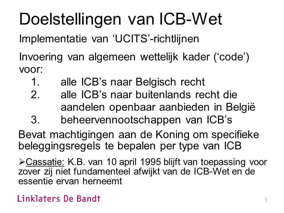 5 Doelstellingen van ICB-Wet Implementatie van 'UCITS'-richtlijnen Invoering van algemeen wettelijk kader ('code') voor: 1.alle ICB's naar Belgisch recht 2.alle ICB's naar buitenlands recht die aandelen openbaar aanbieden in België 3.beheervennootschappen van ICB's Bevat machtigingen aan de Koning om specifieke beleggingsregels te bepalen per type van ICB  Cassatie: K.B.