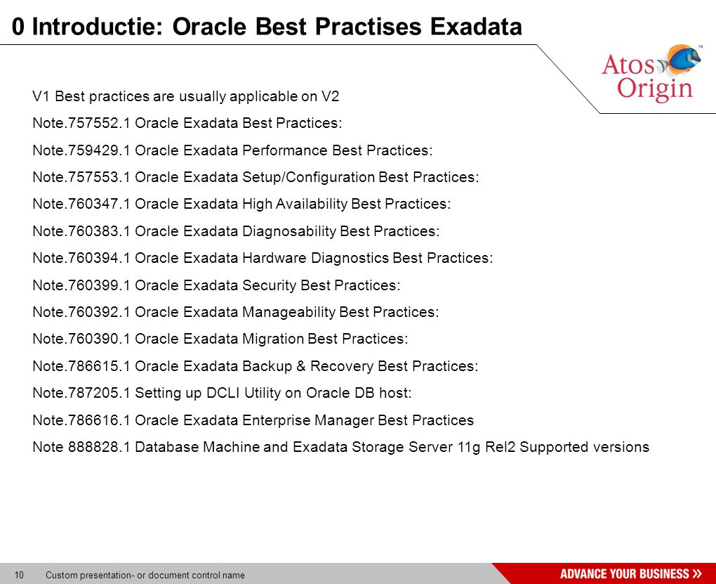 10 Custom presentation- or document control name 0 Introductie: Oracle Best Practises Exadata V1 Best practices are usually applicable on V2 Note Oracle Exadata Best Practices: Note Oracle Exadata Performance Best Practices: Note Oracle Exadata Setup/Configuration Best Practices: Note Oracle Exadata High Availability Best Practices: Note Oracle Exadata Diagnosability Best Practices: Note Oracle Exadata Hardware Diagnostics Best Practices: Note Oracle Exadata Security Best Practices: Note Oracle Exadata Manageability Best Practices: Note Oracle Exadata Migration Best Practices: Note Oracle Exadata Backup & Recovery Best Practices: Note Setting up DCLI Utility on Oracle DB host: Note Oracle Exadata Enterprise Manager Best Practices Note Database Machine and Exadata Storage Server 11g Rel2 Supported versions