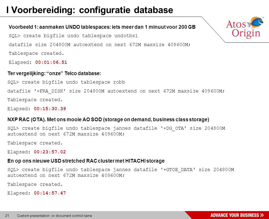 21 Custom presentation- or document control name I Voorbereiding: configuratie database Voorbeeld 1: aanmaken UNDO tablespaces: iets meer dan 1 minuut voor 200 GB SQL> create bigfile undo tablespace undotbs1 datafile size 204800M autoextend on next 672M maxsize 409600M; Tablespace created.