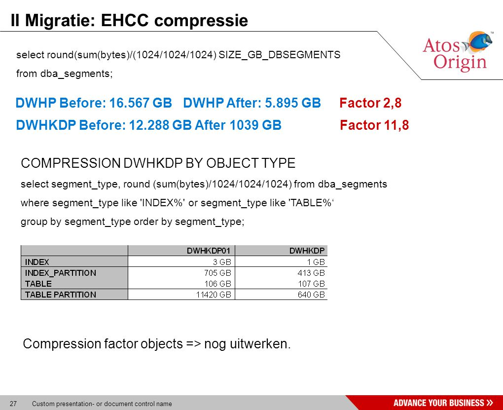 27 Custom presentation- or document control name II Migratie: EHCC compressie select round(sum(bytes)/(1024/1024/1024) SIZE_GB_DBSEGMENTS from dba_segments; DWHKDP Before: GB After 1039 GB Factor 11,8 COMPRESSION DWHKDP BY OBJECT TYPE select segment_type, round (sum(bytes)/1024/1024/1024) from dba_segments where segment_type like INDEX% or segment_type like TABLE%' group by segment_type order by segment_type; Compression factor objects => nog uitwerken.