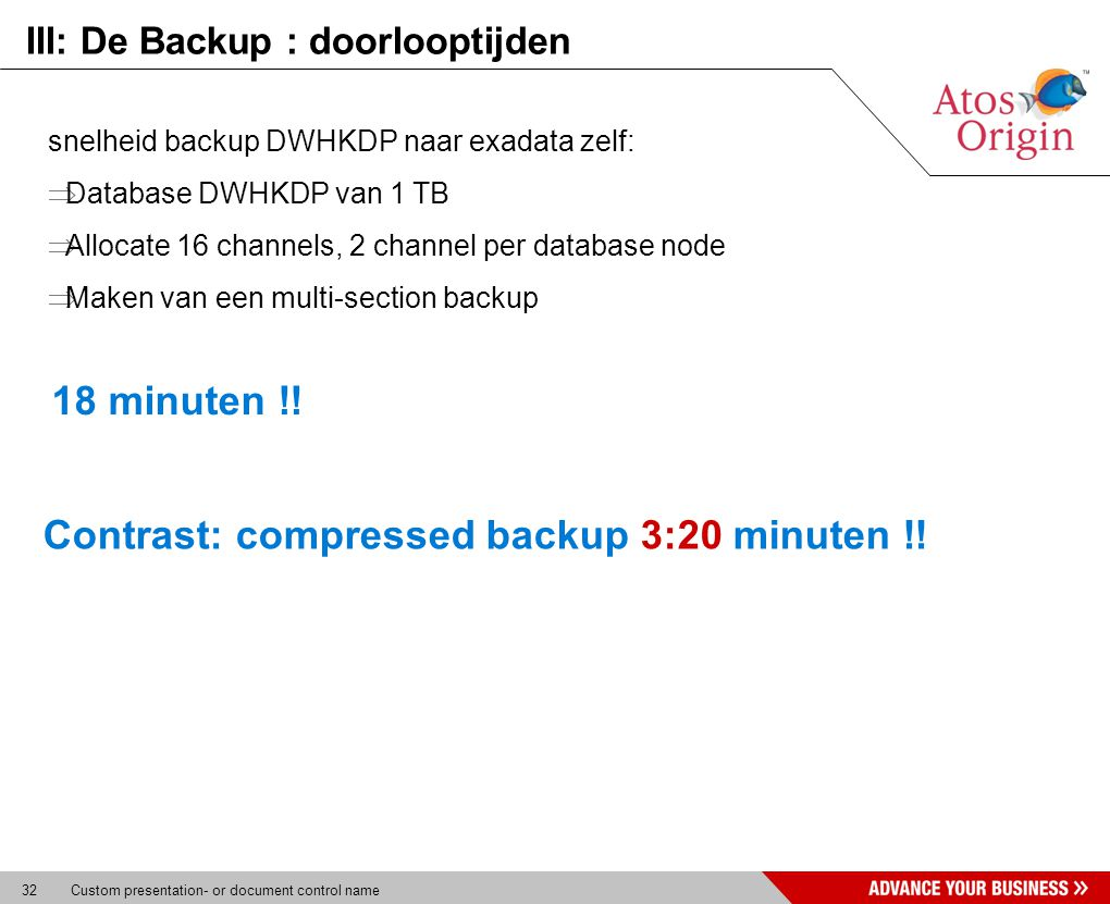 32 Custom presentation- or document control name III: De Backup : doorlooptijden snelheid backup DWHKDP naar exadata zelf:  Database DWHKDP van 1 TB  Allocate 16 channels, 2 channel per database node  Maken van een multi-section backup 18 minuten !.
