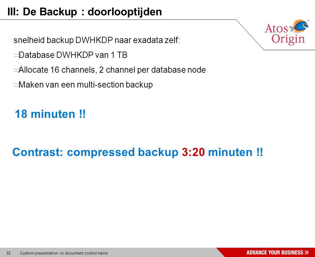 32 Custom presentation- or document control name III: De Backup : doorlooptijden snelheid backup DWHKDP naar exadata zelf:  Database DWHKDP van 1 TB  Allocate 16 channels, 2 channel per database node  Maken van een multi-section backup 18 minuten !.