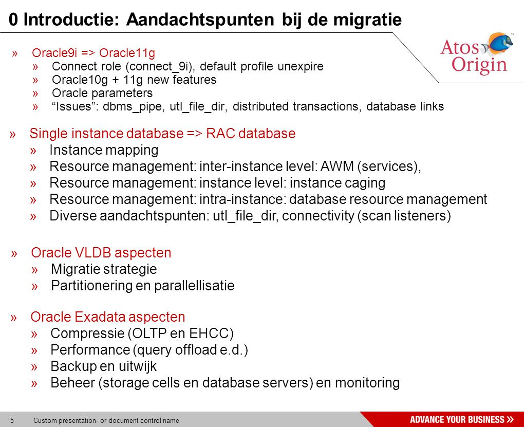 5 Custom presentation- or document control name 0 Introductie: Aandachtspunten bij de migratie »Oracle9i => Oracle11g »Connect role (connect_9i), default profile unexpire »Oracle10g + 11g new features »Oracle parameters » Issues : dbms_pipe, utl_file_dir, distributed transactions, database links »Single instance database => RAC database »Instance mapping »Resource management: inter-instance level: AWM (services), »Resource management: instance level: instance caging »Resource management: intra-instance: database resource management »Diverse aandachtspunten: utl_file_dir, connectivity (scan listeners) »Oracle VLDB aspecten »Migratie strategie »Partitionering en parallellisatie »Oracle Exadata aspecten »Compressie (OLTP en EHCC) »Performance (query offload e.d.) »Backup en uitwijk »Beheer (storage cells en database servers) en monitoring