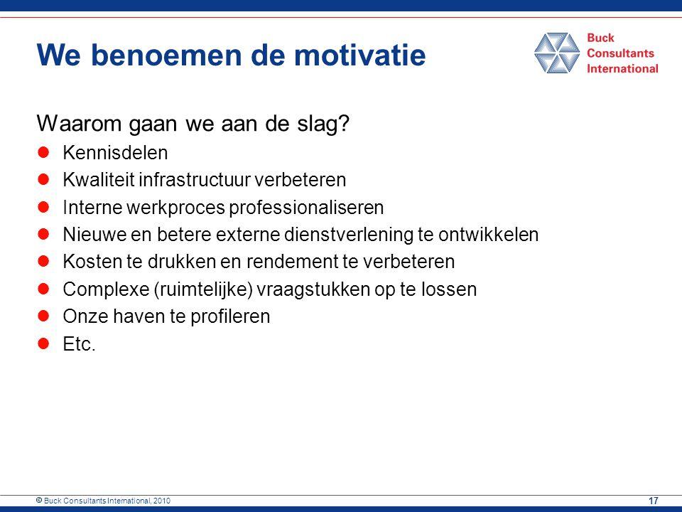 Buck Consultants International, 2010 17 We benoemen de motivatie Waarom gaan we aan de slag? Kennisdelen Kwaliteit infrastructuur verbeteren Interne