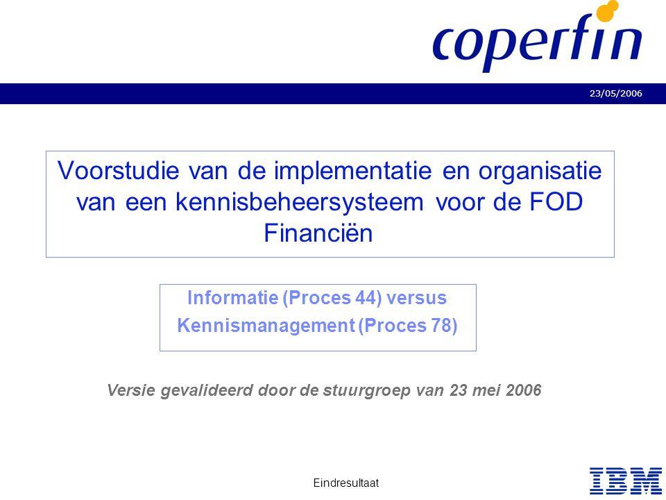 23/05/2006 Eindresultaat Business Consulting Services Voorstudie van de implementatie en organisatie van een kennisbeheersysteem voor de FOD Financiën Informatie (Proces 44) versus Kennismanagement (Proces 78) Versie gevalideerd door de stuurgroep van 23 mei 2006