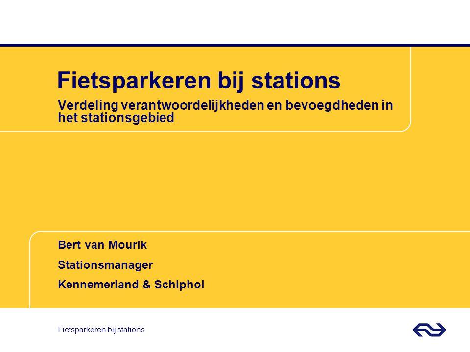 Bert van Mourik Stationsmanager Kennemerland & Schiphol Fietsparkeren bij stations Verdeling verantwoordelijkheden en bevoegdheden in het stationsgebied