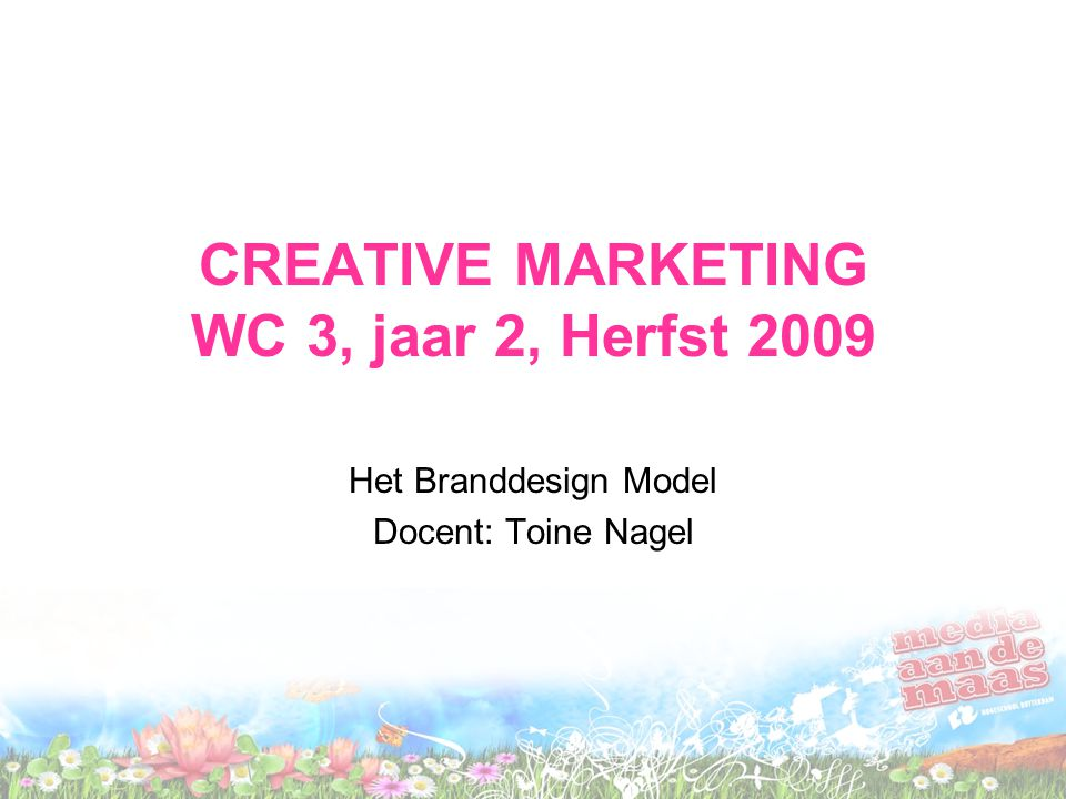 CREATIVE MARKETING WC 3, jaar 2, Herfst 2009 Het Branddesign Model Docent: Toine Nagel