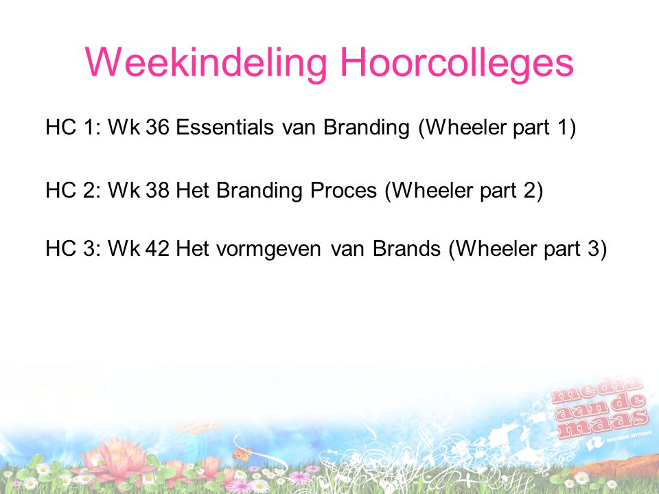 Weekindeling Hoorcolleges HC 1: Wk 36 Essentials van Branding (Wheeler part 1) HC 2: Wk 38 Het Branding Proces (Wheeler part 2) HC 3: Wk 42 Het vormgeven van Brands (Wheeler part 3)