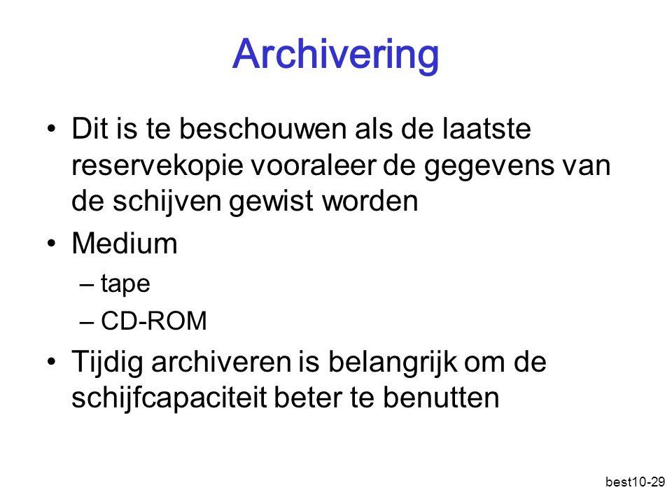 best10-29 Archivering Dit is te beschouwen als de laatste reservekopie vooraleer de gegevens van de schijven gewist worden Medium –tape –CD-ROM Tijdig archiveren is belangrijk om de schijfcapaciteit beter te benutten