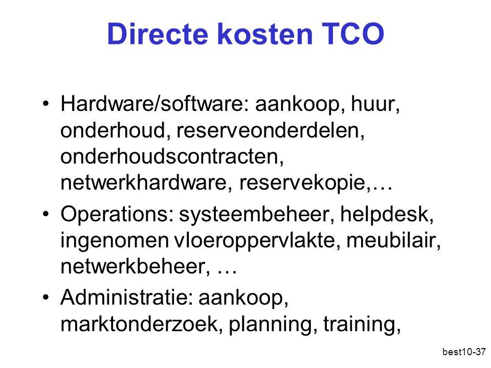 best10-37 Directe kosten TCO Hardware/software: aankoop, huur, onderhoud, reserveonderdelen, onderhoudscontracten, netwerkhardware, reservekopie,… Operations: systeembeheer, helpdesk, ingenomen vloeroppervlakte, meubilair, netwerkbeheer, … Administratie: aankoop, marktonderzoek, planning, training,