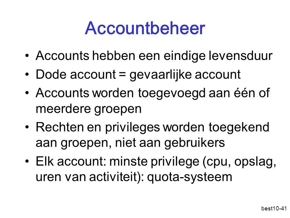 best10-41 Accountbeheer Accounts hebben een eindige levensduur Dode account = gevaarlijke account Accounts worden toegevoegd aan één of meerdere groepen Rechten en privileges worden toegekend aan groepen, niet aan gebruikers Elk account: minste privilege (cpu, opslag, uren van activiteit): quota-systeem