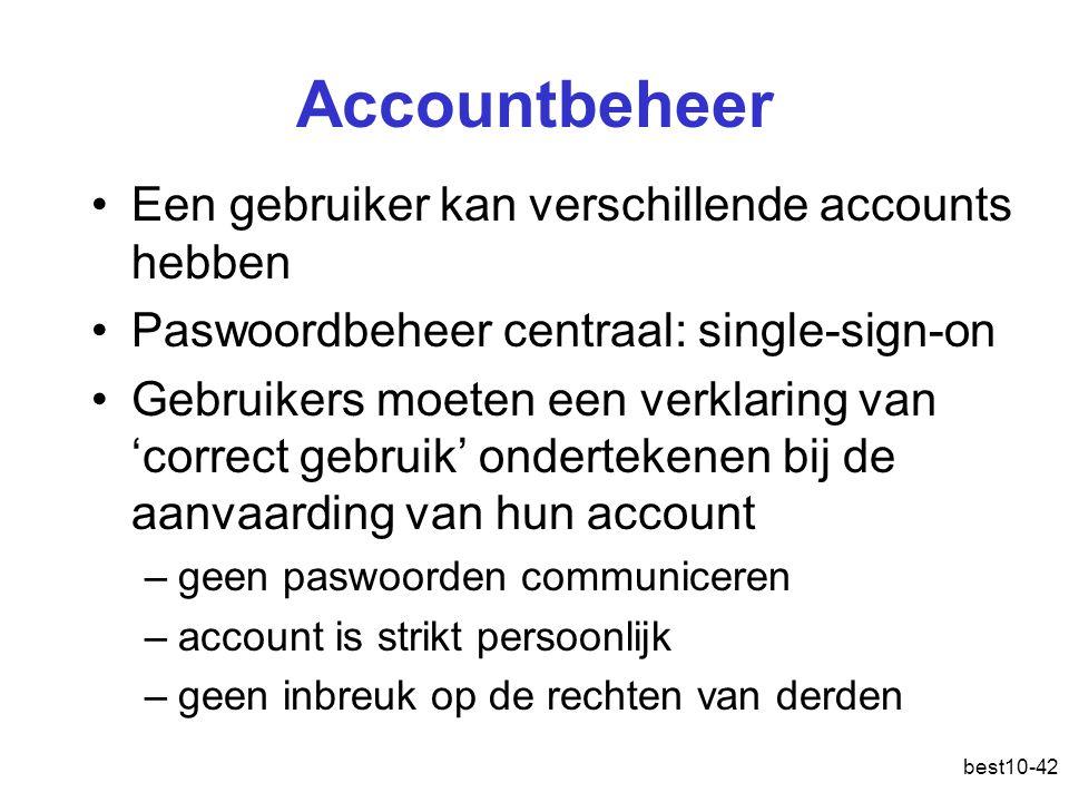best10-42 Accountbeheer Een gebruiker kan verschillende accounts hebben Paswoordbeheer centraal: single-sign-on Gebruikers moeten een verklaring van 'correct gebruik' ondertekenen bij de aanvaarding van hun account –geen paswoorden communiceren –account is strikt persoonlijk –geen inbreuk op de rechten van derden
