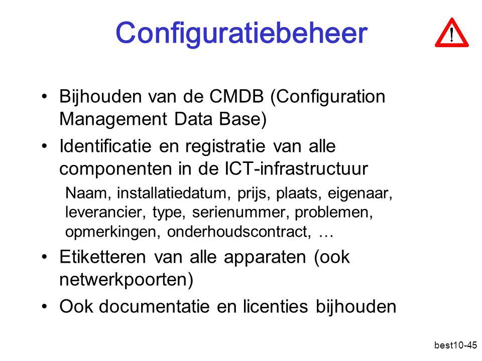 best10-45 Configuratiebeheer Bijhouden van de CMDB (Configuration Management Data Base) Identificatie en registratie van alle componenten in de ICT-infrastructuur Naam, installatiedatum, prijs, plaats, eigenaar, leverancier, type, serienummer, problemen, opmerkingen, onderhoudscontract, … Etiketteren van alle apparaten (ook netwerkpoorten) Ook documentatie en licenties bijhouden