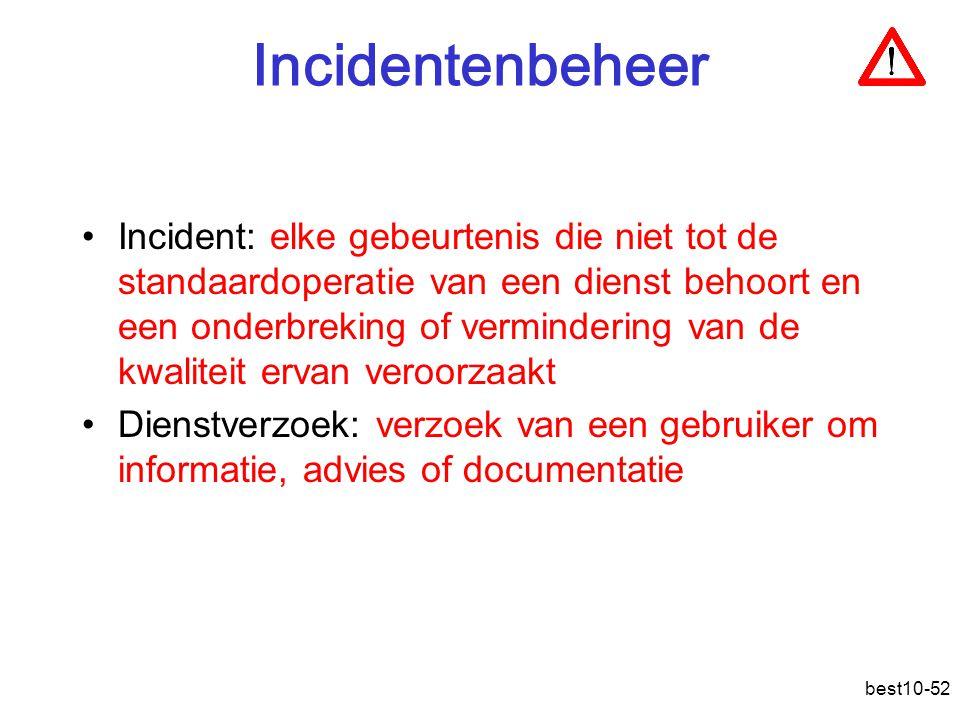 best10-52 Incidentenbeheer Incident: elke gebeurtenis die niet tot de standaardoperatie van een dienst behoort en een onderbreking of vermindering van de kwaliteit ervan veroorzaakt Dienstverzoek: verzoek van een gebruiker om informatie, advies of documentatie