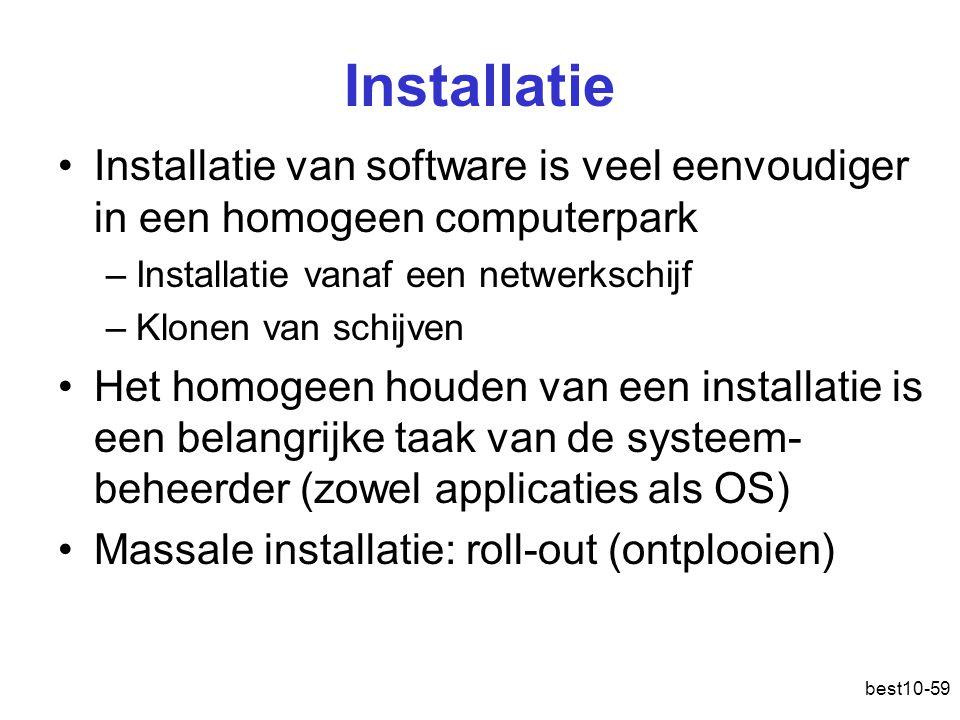 best10-59 Installatie Installatie van software is veel eenvoudiger in een homogeen computerpark –Installatie vanaf een netwerkschijf –Klonen van schijven Het homogeen houden van een installatie is een belangrijke taak van de systeem- beheerder (zowel applicaties als OS) Massale installatie: roll-out (ontplooien)