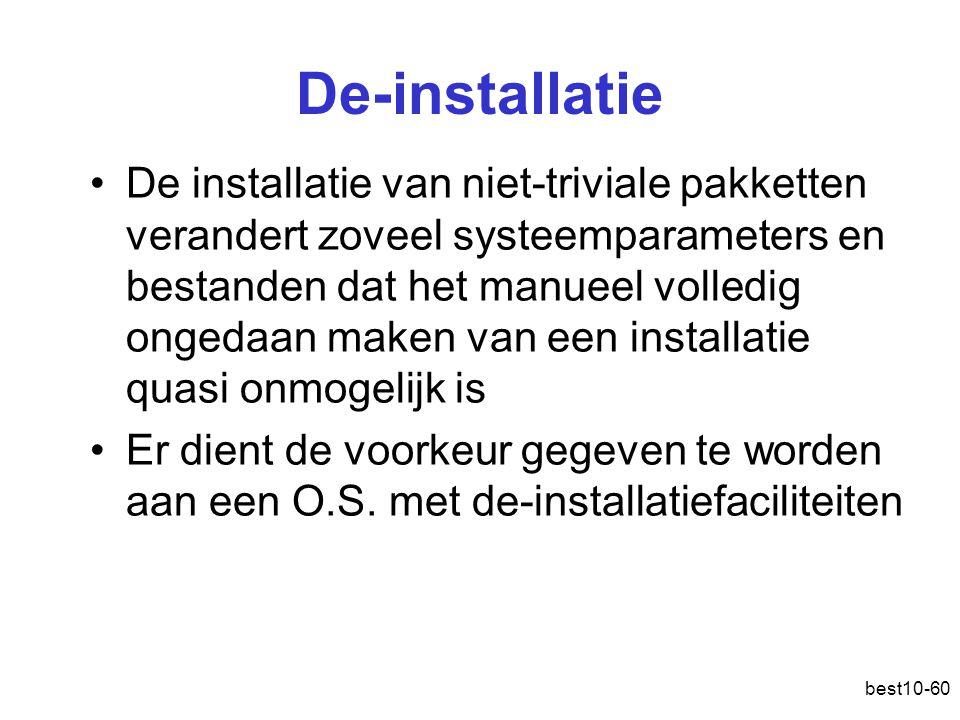 best10-60 De-installatie De installatie van niet-triviale pakketten verandert zoveel systeemparameters en bestanden dat het manueel volledig ongedaan maken van een installatie quasi onmogelijk is Er dient de voorkeur gegeven te worden aan een O.S.