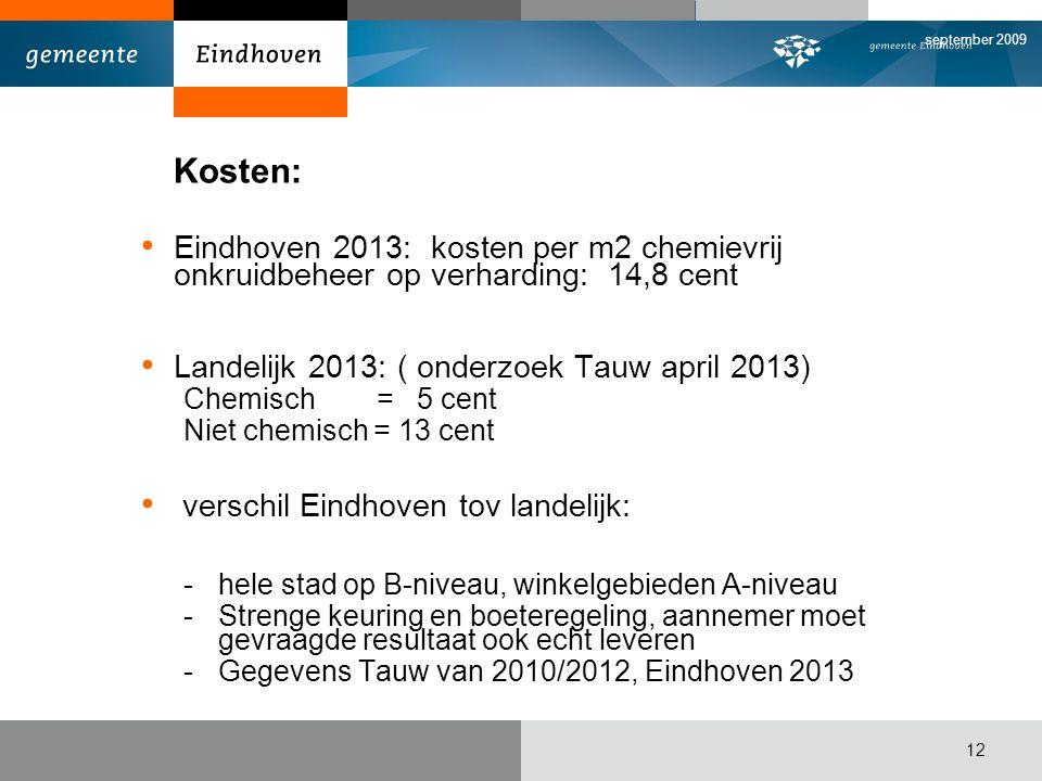 september 2009 12 Kosten: Eindhoven 2013: kosten per m2 chemievrij onkruidbeheer op verharding: 14,8 cent Landelijk 2013: ( onderzoek Tauw april 2013) Chemisch = 5 cent Niet chemisch = 13 cent verschil Eindhoven tov landelijk: -hele stad op B-niveau, winkelgebieden A-niveau -Strenge keuring en boeteregeling, aannemer moet gevraagde resultaat ook echt leveren -Gegevens Tauw van 2010/2012, Eindhoven 2013