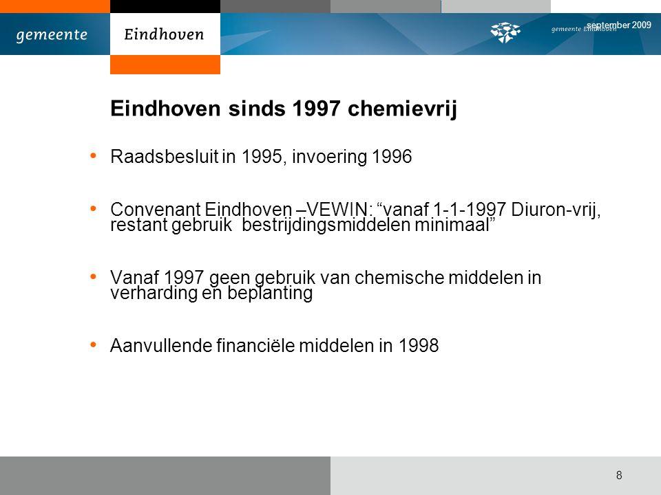 september 2009 8 Eindhoven sinds 1997 chemievrij Raadsbesluit in 1995, invoering 1996 Convenant Eindhoven –VEWIN: vanaf 1-1-1997 Diuron-vrij, restant gebruik bestrijdingsmiddelen minimaal Vanaf 1997 geen gebruik van chemische middelen in verharding en beplanting Aanvullende financiële middelen in 1998