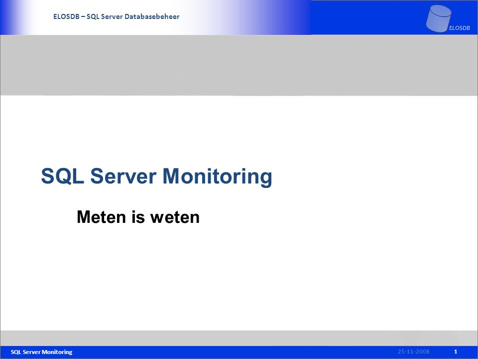 SQL Server Monitoring SERVICE DELIVERY – SQL Server Beheer ELOSDB – SQL Server Databasebeheer ELOSDB SQL Server Monitoring Meten is weten 25-11-20081