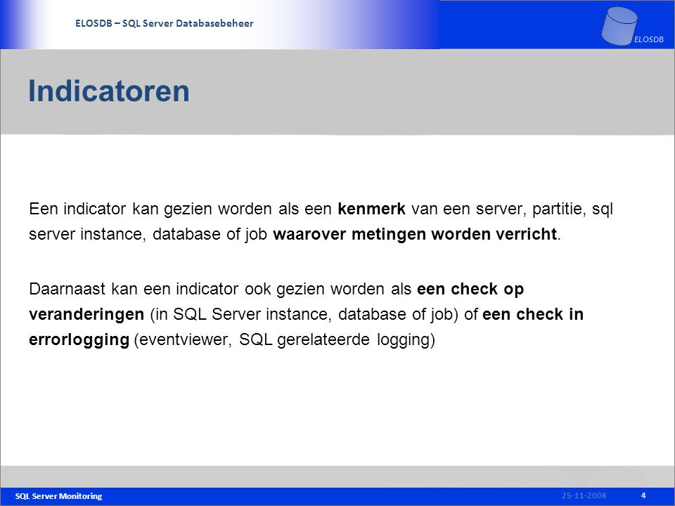 SQL Server Monitoring SERVICE DELIVERY – SQL Server Beheer ELOSDB – SQL Server Databasebeheer ELOSDB Indicatoren Een indicator kan gezien worden als een kenmerk van een server, partitie, sql server instance, database of job waarover metingen worden verricht.