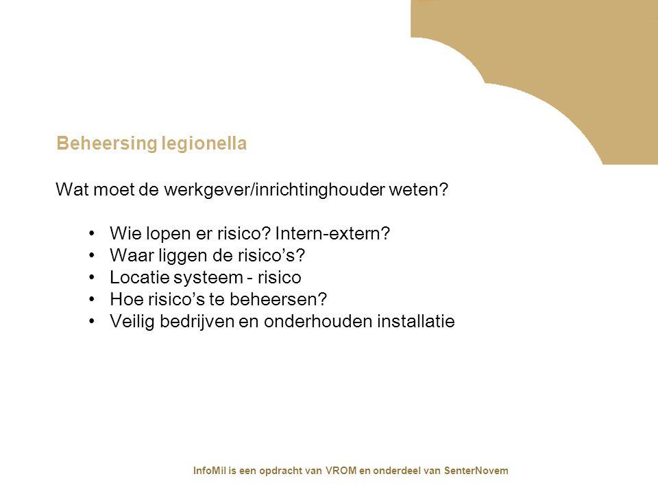 InfoMil is een opdracht van VROM en onderdeel van SenterNovem Beheersing legionella Wat moet de werkgever/inrichtinghouder weten? Wie lopen er risico?