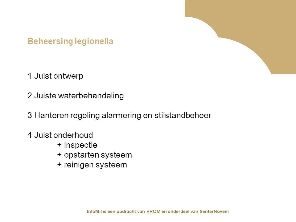 InfoMil is een opdracht van VROM en onderdeel van SenterNovem Beheersing legionella 1 Juist ontwerp 2 Juiste waterbehandeling 3 Hanteren regeling alar