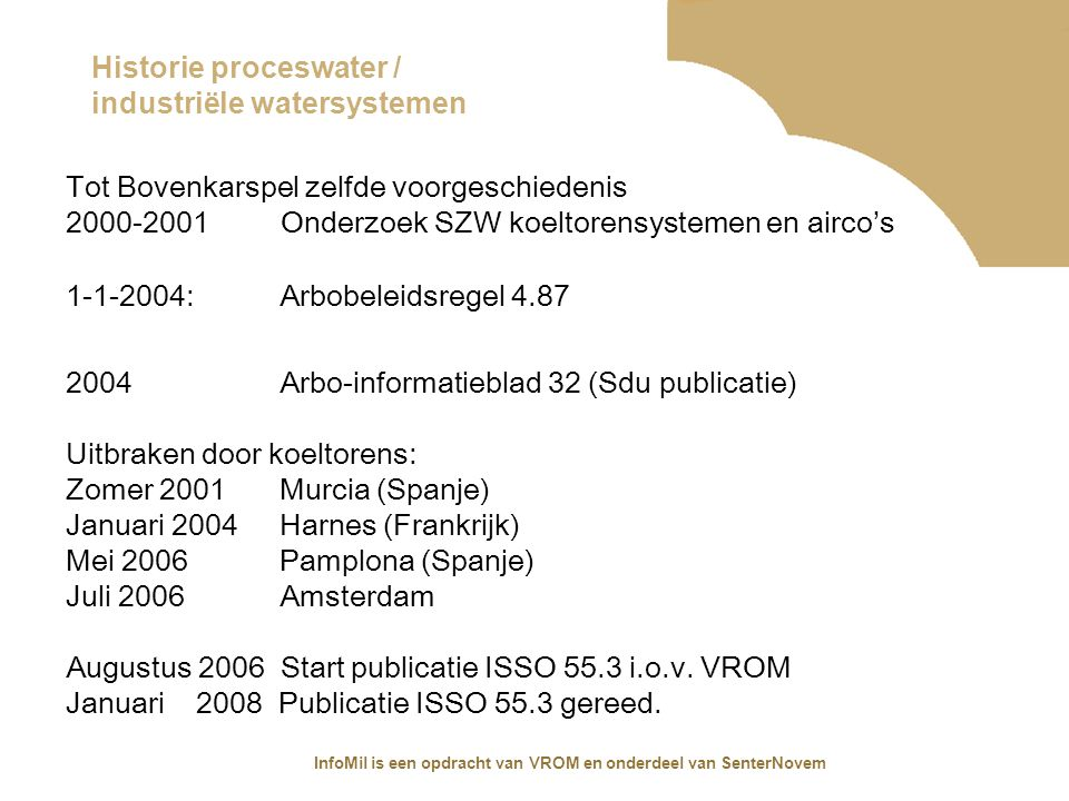 InfoMil is een opdracht van VROM en onderdeel van SenterNovem Opzet zowel AI 32 als ISSO 55.3 Voor breed gebruikersveld: AI 32 voor alle industrieel proceswatersystemen ISSO 55.3 uitsluitend voor koelsystemen en luchtbevochtigers Kernpunten : Verplichtingen beheerder installatie Beoordeling risico installatie Voorkomen risico (vanuit Beheersplan en bedrijven systeem) Handelen bij legionellabesmetting NB AI 32 wordt sinds 2007 NIET meer bijgehouden!