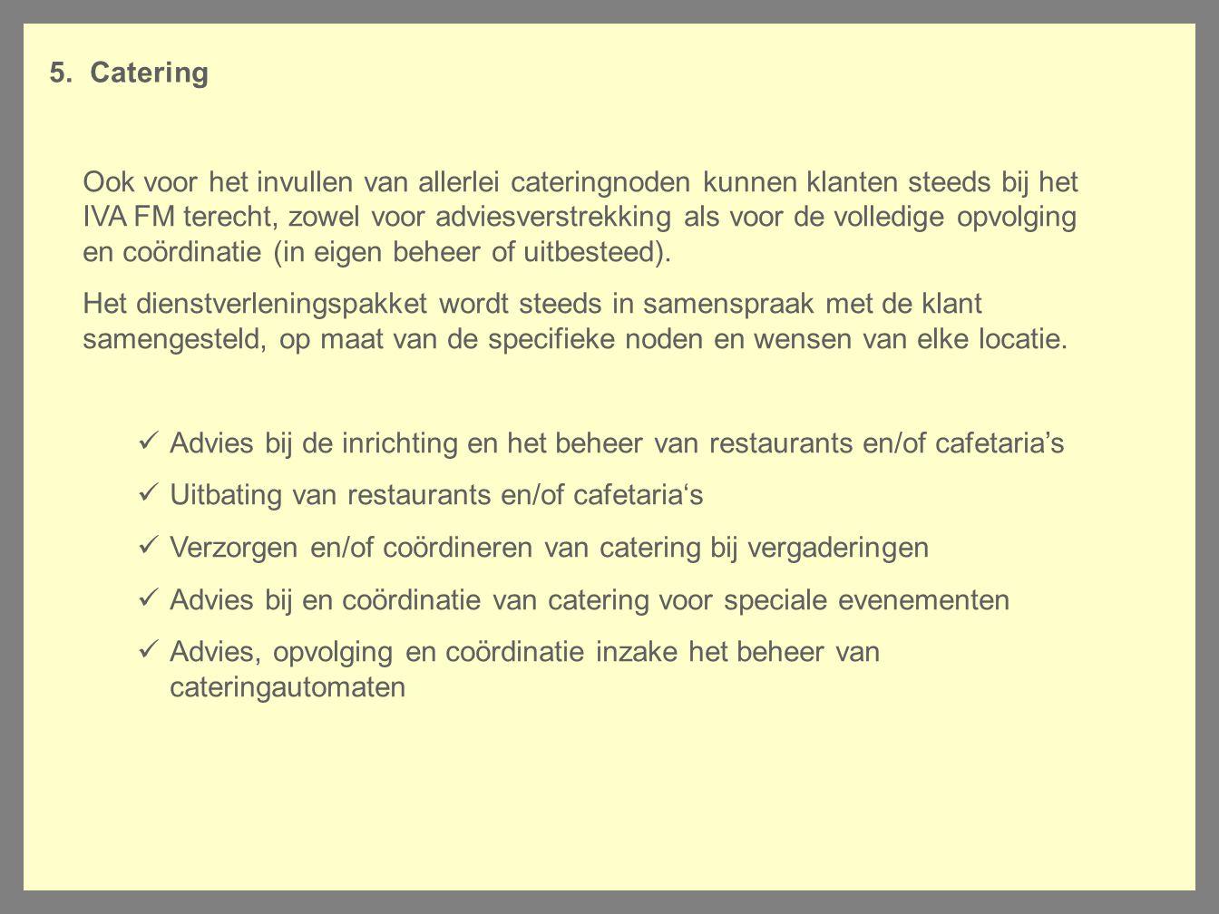 5. Catering Ook voor het invullen van allerlei cateringnoden kunnen klanten steeds bij het IVA FM terecht, zowel voor adviesverstrekking als voor de v