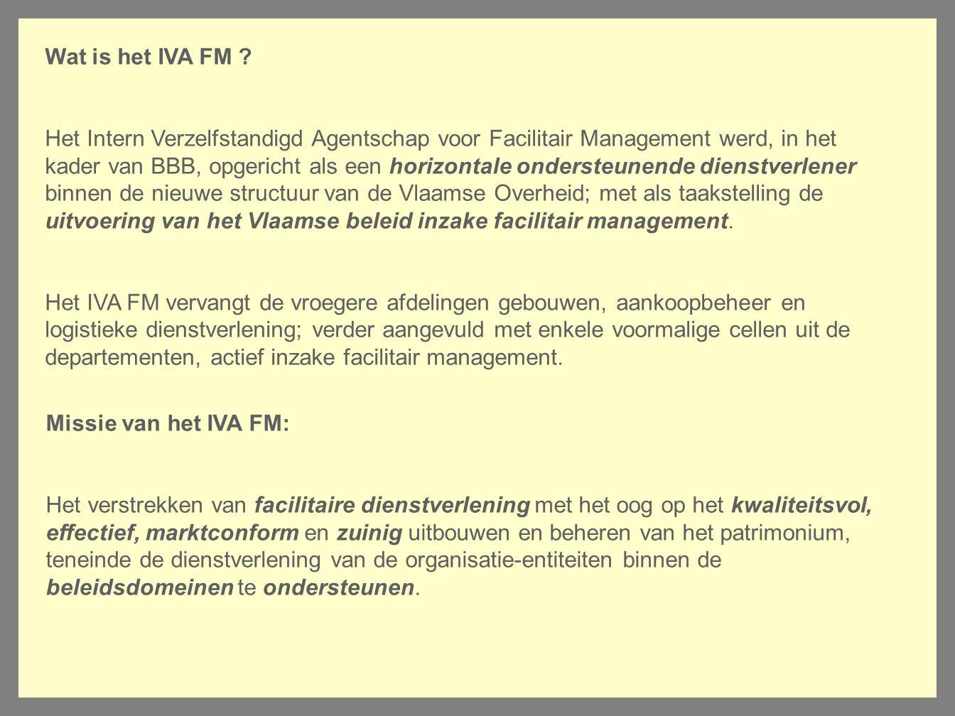 Wat is het IVA FM ? Het Intern Verzelfstandigd Agentschap voor Facilitair Management werd, in het kader van BBB, opgericht als een horizontale onderst