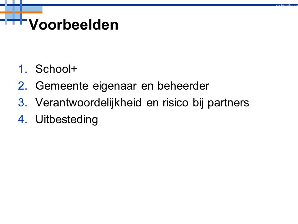 Voorbeelden 1.School+ 2.Gemeente eigenaar en beheerder 3.Verantwoordelijkheid en risico bij partners 4.Uitbesteding