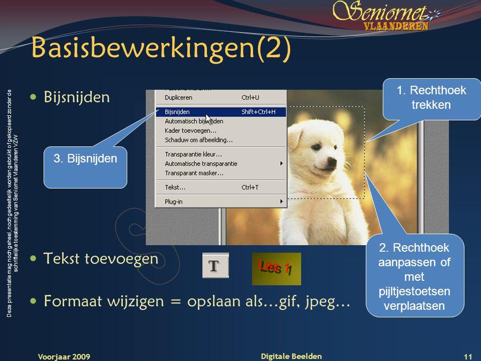 Deze presentatie mag noch geheel, noch gedeeltelijk worden gebruikt of gekopieerd zonder de schriftelijke toestemming van Seniornet Vlaanderen VZW Voorjaar 2009 Digitale Beelden Basisbewerkingen(2) Bijsnijden Tekst toevoegen Formaat wijzigen = opslaan als…gif, jpeg… 1.