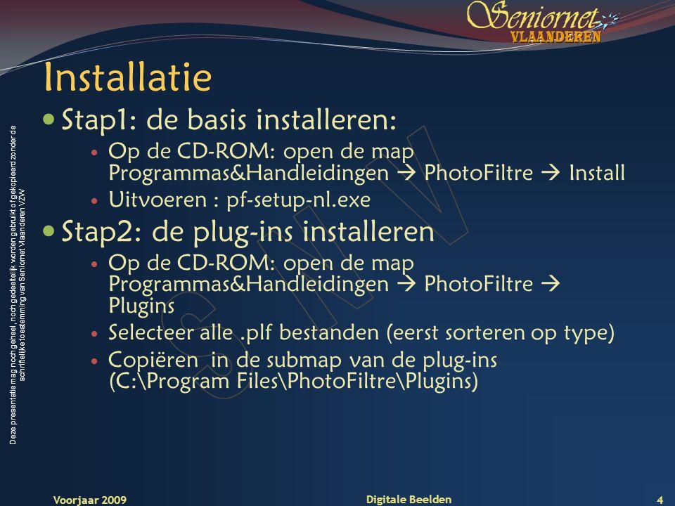 Deze presentatie mag noch geheel, noch gedeeltelijk worden gebruikt of gekopieerd zonder de schriftelijke toestemming van Seniornet Vlaanderen VZW Voorjaar 2009 Digitale Beelden Installatie Stap1: de basis installeren: Op de CD-ROM: open de map Programmas&Handleidingen  PhotoFiltre  Install Uitvoeren : pf-setup-nl.exe Stap2: de plug-ins installeren Op de CD-ROM: open de map Programmas&Handleidingen  PhotoFiltre  Plugins Selecteer alle.plf bestanden (eerst sorteren op type) Copiëren in de submap van de plug-ins (C:\Program Files\PhotoFiltre\Plugins) 4