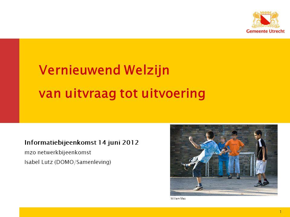 1 Vernieuwend Welzijn van uitvraag tot uitvoering Informatiebijeenkomst 14 juni 2012 mzo netwerkbijeenkomst Isabel Lutz (DOMO/Samenleving) Willem Mes