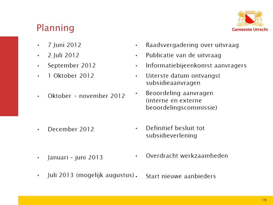 19 Planning 7 Juni 2012 2 Juli 2012 September 2012 1 Oktober 2012 Oktober - november 2012 December 2012 Januari – juni 2013 Juli 2013 (mogelijk august