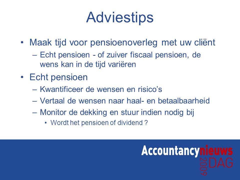 Adviestips Maak tijd voor pensioenoverleg met uw cliënt –Echt pensioen - of zuiver fiscaal pensioen, de wens kan in de tijd variëren Echt pensioen –Kw