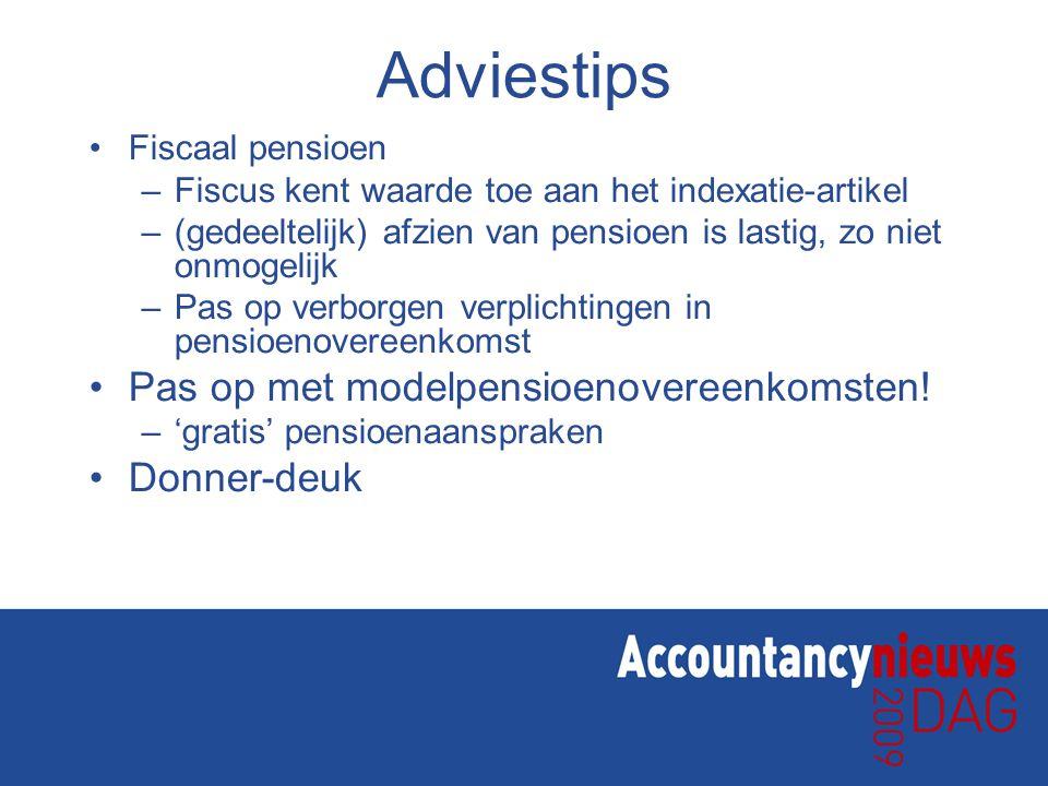 Adviestips Fiscaal pensioen –Fiscus kent waarde toe aan het indexatie-artikel –(gedeeltelijk) afzien van pensioen is lastig, zo niet onmogelijk –Pas op verborgen verplichtingen in pensioenovereenkomst Pas op met modelpensioenovereenkomsten.