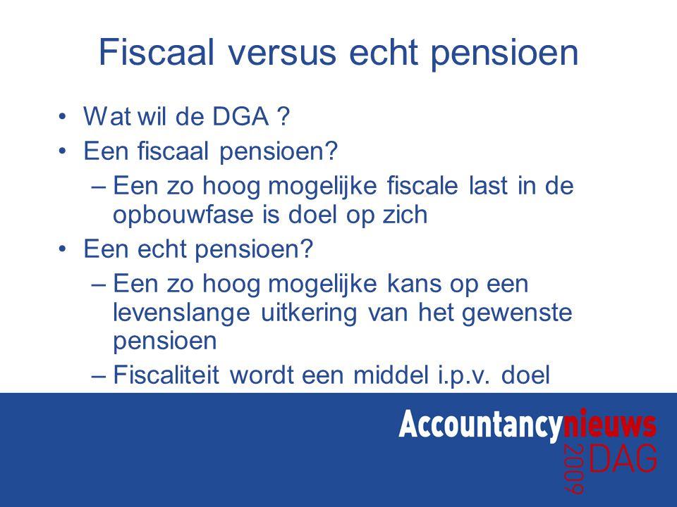 Fiscaal versus echt pensioen Wat wil de DGA ? Een fiscaal pensioen? –Een zo hoog mogelijke fiscale last in de opbouwfase is doel op zich Een echt pens