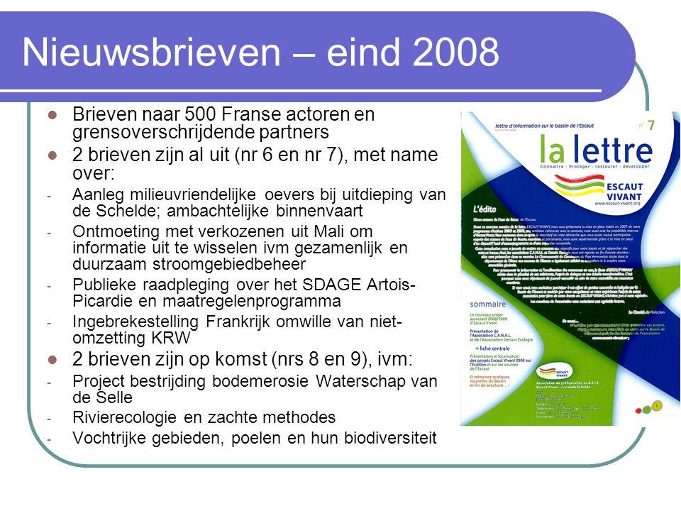 Nieuwsbrieven – eind 2008 Brieven naar 500 Franse actoren en grensoverschrijdende partners 2 brieven zijn al uit (nr 6 en nr 7), met name over: - Aanleg milieuvriendelijke oevers bij uitdieping van de Schelde; ambachtelijke binnenvaart - Ontmoeting met verkozenen uit Mali om informatie uit te wisselen ivm gezamenlijk en duurzaam stroomgebiedbeheer - Publieke raadpleging over het SDAGE Artois- Picardie en maatregelenprogramma - Ingebrekestelling Frankrijk omwille van niet- omzetting KRW 2 brieven zijn op komst (nrs 8 en 9), ivm: - Project bestrijding bodemerosie Waterschap van de Selle - Rivierecologie en zachte methodes - Vochtrijke gebieden, poelen en hun biodiversiteit