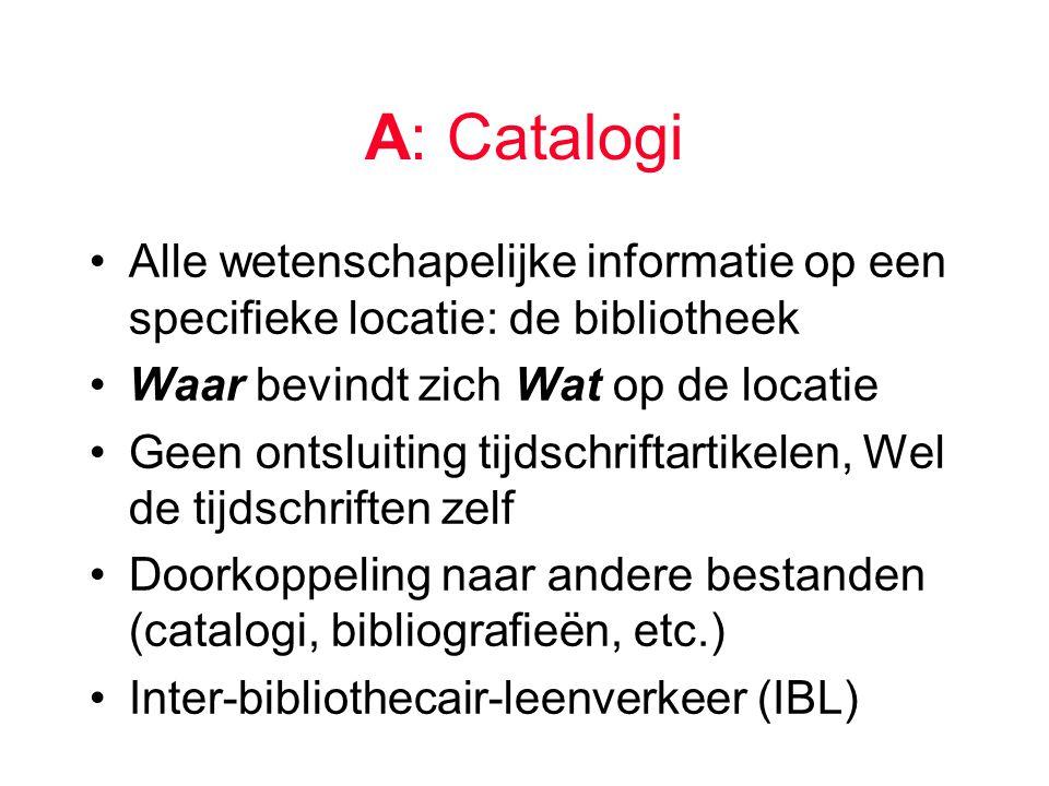 A: Catalogi Alle wetenschapelijke informatie op een specifieke locatie: de bibliotheek Waar bevindt zich Wat op de locatie Geen ontsluiting tijdschriftartikelen, Wel de tijdschriften zelf Doorkoppeling naar andere bestanden (catalogi, bibliografieën, etc.) Inter-bibliothecair-leenverkeer (IBL)