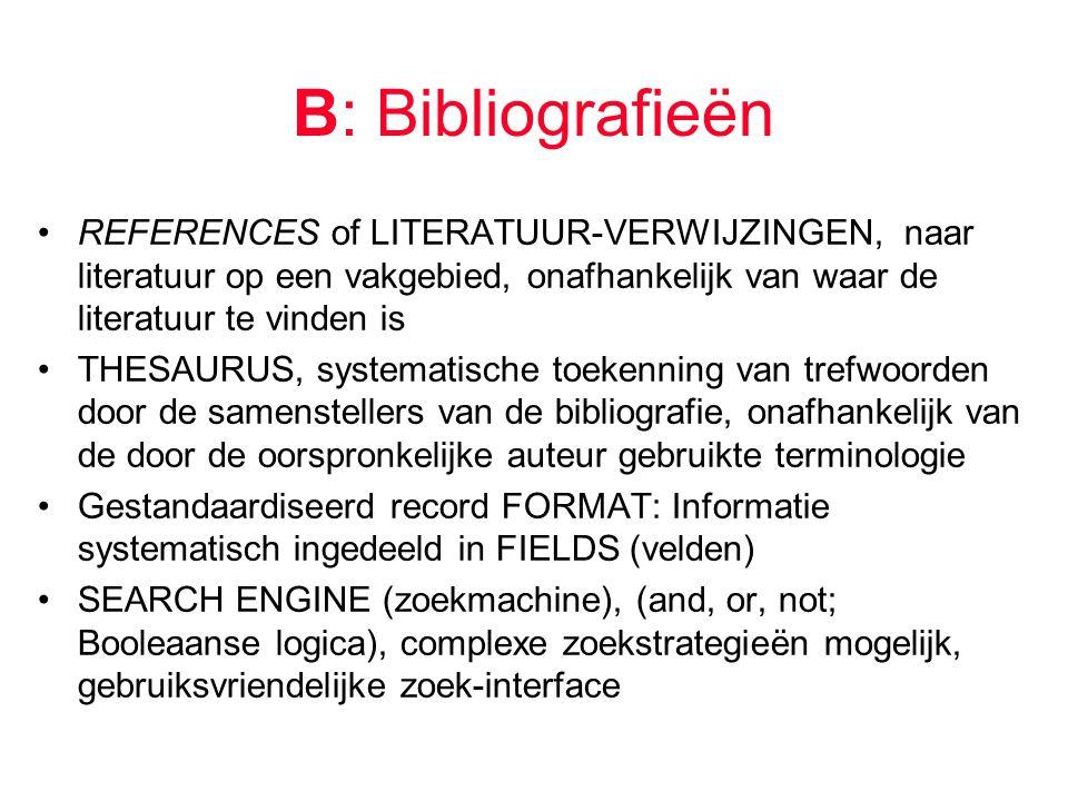 B: Bibliografieën REFERENCES of LITERATUUR-VERWIJZINGEN, naar literatuur op een vakgebied, onafhankelijk van waar de literatuur te vinden is THESAURUS, systematische toekenning van trefwoorden door de samenstellers van de bibliografie, onafhankelijk van de door de oorspronkelijke auteur gebruikte terminologie Gestandaardiseerd record FORMAT: Informatie systematisch ingedeeld in FIELDS (velden) SEARCH ENGINE (zoekmachine), (and, or, not; Booleaanse logica), complexe zoekstrategieën mogelijk, gebruiksvriendelijke zoek-interface