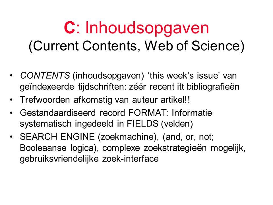 C: Inhoudsopgaven (Current Contents, Web of Science) CONTENTS (inhoudsopgaven) 'this week's issue' van geïndexeerde tijdschriften: zéér recent itt bibliografieën Trefwoorden afkomstig van auteur artikel!.