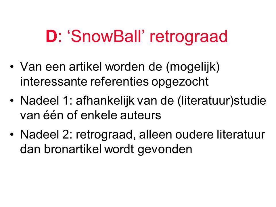 D: 'SnowBall' retrograad Van een artikel worden de (mogelijk) interessante referenties opgezocht Nadeel 1: afhankelijk van de (literatuur)studie van één of enkele auteurs Nadeel 2: retrograad, alleen oudere literatuur dan bronartikel wordt gevonden